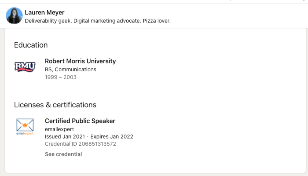 Lauren Meyer Deliverability geek. Digital marketing advocate. Pizza lover.  Education Robert Morris University Robert Morris University Degree Name BSField Of Study Communications Dates attended or expected graduation1999 – 2003  Licenses & certifications emailexpert Certified Public Speaker Issuing authority emailexpert  Issued date and, if applicable, expiration date of the certification or license Issued Jan 2021Expires Jan 2022  Credential Identifier Credential ID 206851313572  See credential